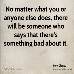 No matter what you or anyone else does, there will be someone who says that there's something bad about it.