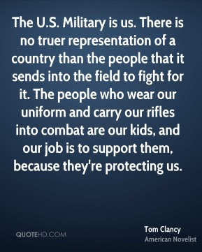 The U.S. Military is us. There is no truer representation of a country than the people that it sends into the field to fight for it. The people who wear our uniform and carry our rifles into combat are our kids, and our job is to support them, because they're protecting us.