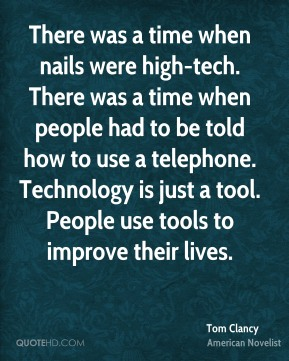 There was a time when nails were high-tech. There was a time when people had to be told how to use a telephone. Technology is just a tool. People use tools to improve their lives.