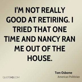Tom Osborne - I'm not really good at retiring. I tried that one time and Nancy ran me out of the house.