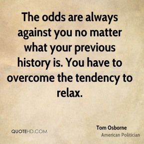 Tom Osborne - The odds are always against you no matter what your previous history is. You have to overcome the tendency to relax.