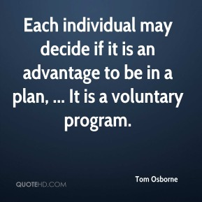 Tom Osborne  - Each individual may decide if it is an advantage to be in a plan, ... It is a voluntary program.