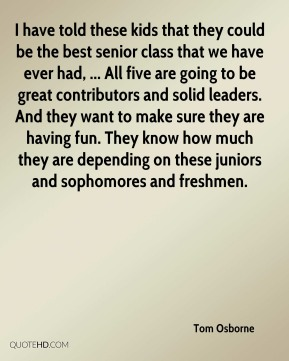 Tom Osborne  - I have told these kids that they could be the best senior class that we have ever had, ... All five are going to be great contributors and solid leaders. And they want to make sure they are having fun. They know how much they are depending on these juniors and sophomores and freshmen.