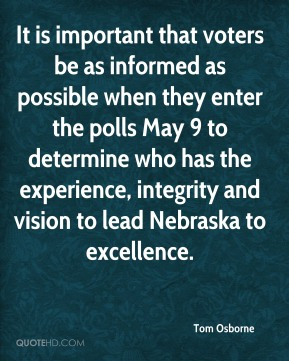 Tom Osborne  - It is important that voters be as informed as possible when they enter the polls May 9 to determine who has the experience, integrity and vision to lead Nebraska to excellence.