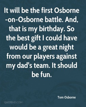 Tom Osborne  - It will be the first Osborne-on-Osborne battle. And, that is my birthday. So the best gift I could have would be a great night from our players against my dad's team. It should be fun.