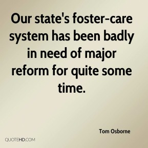 Tom Osborne  - Our state's foster-care system has been badly in need of major reform for quite some time.