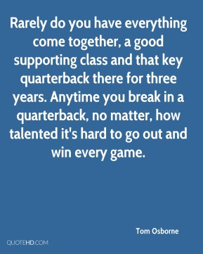 Tom Osborne  - Rarely do you have everything come together, a good supporting class and that key quarterback there for three years. Anytime you break in a quarterback, no matter, how talented it's hard to go out and win every game.