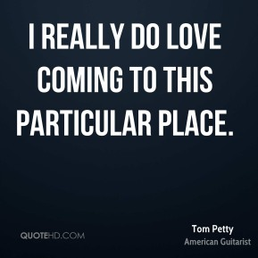 Tom Petty  - I really do love coming to this particular place.