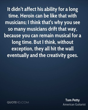 It didn't affect his ability for a long time. Heroin can be like that with musicians; I think that's why you see so many musicians drift that way, because you can remain musical for a long time. But I think, without exception, they all hit the wall eventually and the creativity goes.