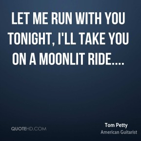 Let me run with you tonight, I'll take you on a moonlit ride....