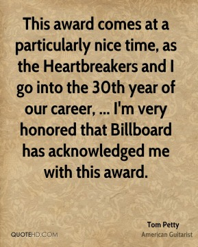This award comes at a particularly nice time, as the Heartbreakers and I go into the 30th year of our career, ... I'm very honored that Billboard has acknowledged me with this award.