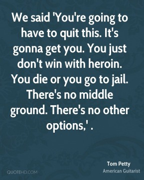We said 'You're going to have to quit this. It's gonna get you. You just don't win with heroin. You die or you go to jail. There's no middle ground. There's no other options,' .