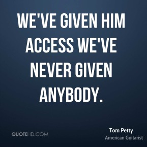 Tom Petty  - We've given him access we've never given anybody.