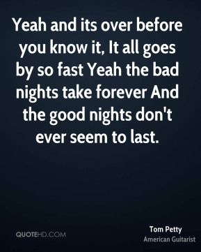 Tom Petty  - Yeah and its over before you know it, It all goes by so fast Yeah the bad nights take forever And the good nights don't ever seem to last.