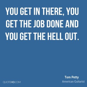Tom Petty  - You get in there, you get the job done and you get the hell out.