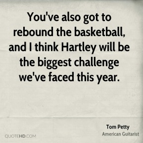 Tom Petty  - You've also got to rebound the basketball, and I think Hartley will be the biggest challenge we've faced this year.