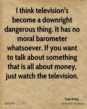 Tom Petty - I think television's become a downright dangerous thing. It has no moral barometer whatsoever. If you want to talk about something that is all about money, just watch the television.
