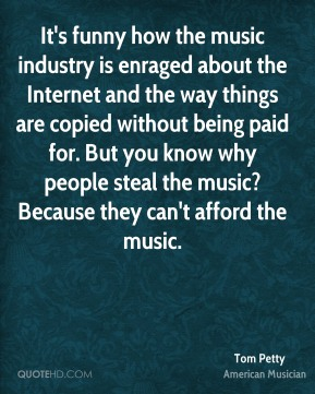 It's funny how the music industry is enraged about the Internet and the way things are copied without being paid for. But you know why people steal the music? Because they can't afford the music.