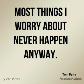 Most things I worry about never happen anyway.