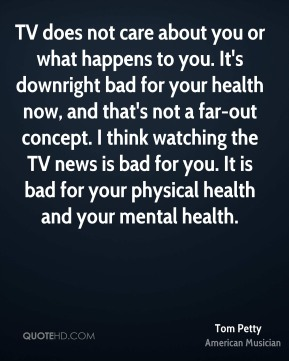 Tom Petty - TV does not care about you or what happens to you. It's downright bad for your health now, and that's not a far-out concept. I think watching the TV news is bad for you. It is bad for your physical health and your mental health.