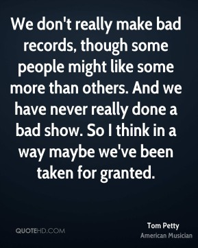 Tom Petty - We don't really make bad records, though some people might like some more than others. And we have never really done a bad show. So I think in a way maybe we've been taken for granted.