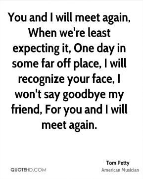Tom Petty - You and I will meet again, When we're least expecting it, One day in some far off place, I will recognize your face, I won't say goodbye my friend, For you and I will meet again.
