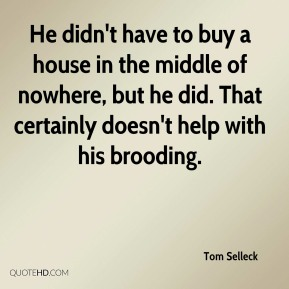 Tom Selleck  - He didn't have to buy a house in the middle of nowhere, but he did. That certainly doesn't help with his brooding.