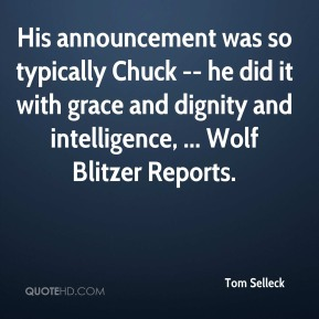 Tom Selleck  - His announcement was so typically Chuck -- he did it with grace and dignity and intelligence, ... Wolf Blitzer Reports.