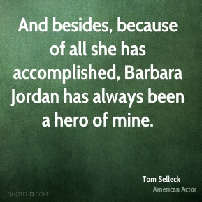And besides, because of all she has accomplished, Barbara Jordan has always been a hero of mine.