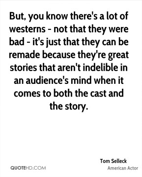 But, you know there's a lot of westerns - not that they were bad - it's just that they can be remade because they're great stories that aren't indelible in an audience's mind when it comes to both the cast and the story.
