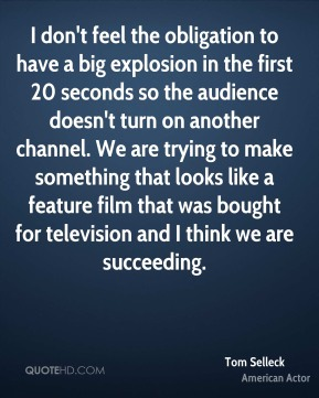 Tom Selleck - I don't feel the obligation to have a big explosion in the first 20 seconds so the audience doesn't turn on another channel. We are trying to make something that looks like a feature film that was bought for television and I think we are succeeding.