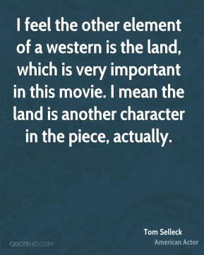 Tom Selleck - I feel the other element of a western is the land, which is very important in this movie. I mean the land is another character in the piece, actually.