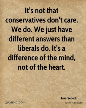Tom Selleck - It's not that conservatives don't care. We do. We just have different answers than liberals do. It's a difference of the mind, not of the heart.