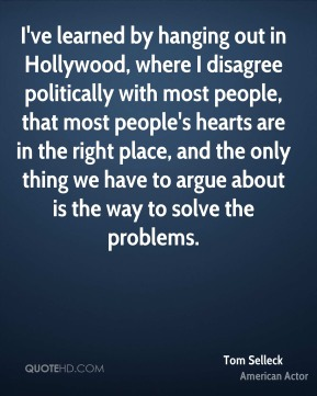 Tom Selleck - I've learned by hanging out in Hollywood, where I disagree politically with most people, that most people's hearts are in the right place, and the only thing we have to argue about is the way to solve the problems.