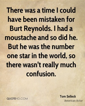 Tom Selleck - There was a time I could have been mistaken for Burt Reynolds. I had a moustache and so did he. But he was the number one star in the world, so there wasn't really much confusion.
