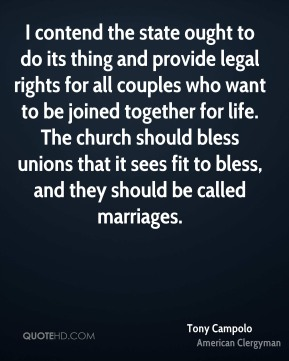 I contend the state ought to do its thing and provide legal rights for all couples who want to be joined together for life. The church should bless unions that it sees fit to bless, and they should be called marriages.