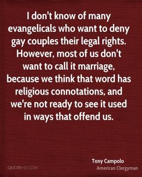 I don't know of many evangelicals who want to deny gay couples their legal rights. However, most of us don't want to call it marriage, because we think that word has religious connotations, and we're not ready to see it used in ways that offend us.