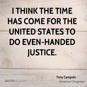 I think the time has come for the United States to do even-handed justice.