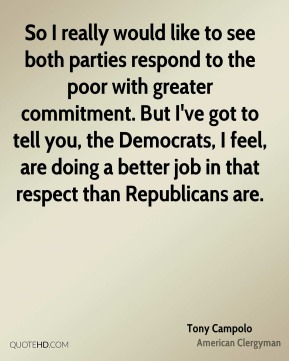 So I really would like to see both parties respond to the poor with greater commitment. But I've got to tell you, the Democrats, I feel, are doing a better job in that respect than Republicans are.