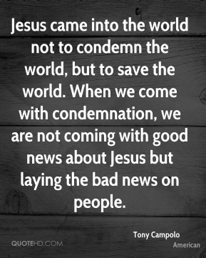 Tony Campolo  - Jesus came into the world not to condemn the world, but to save the world. When we come with condemnation, we are not coming with good news about Jesus but laying the bad news on people.