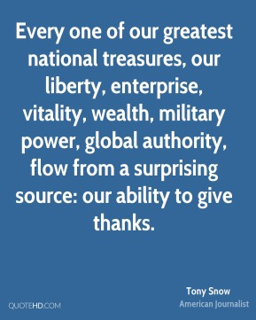 Tony Snow - Every one of our greatest national treasures, our liberty, enterprise, vitality, wealth, military power, global authority, flow from a surprising source: our ability to give thanks.