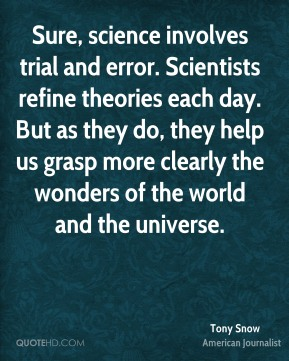 Tony Snow - Sure, science involves trial and error. Scientists refine theories each day. But as they do, they help us grasp more clearly the wonders of the world and the universe.