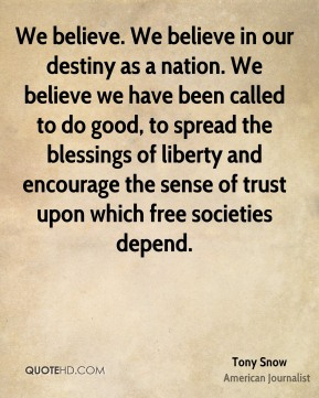 Tony Snow - We believe. We believe in our destiny as a nation. We believe we have been called to do good, to spread the blessings of liberty and encourage the sense of trust upon which free societies depend.