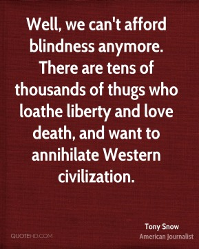 Tony Snow - Well, we can't afford blindness anymore. There are tens of thousands of thugs who loathe liberty and love death, and want to annihilate Western civilization.