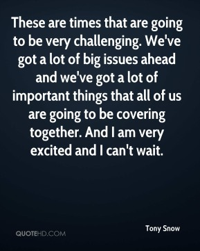 Tony Snow  - These are times that are going to be very challenging. We've got a lot of big issues ahead and we've got a lot of important things that all of us are going to be covering together. And I am very excited and I can't wait.