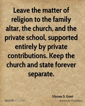 Ulysses S. Grant - Leave the matter of religion to the family altar, the church, and the private school, supported entirely by private contributions. Keep the church and state forever separate.