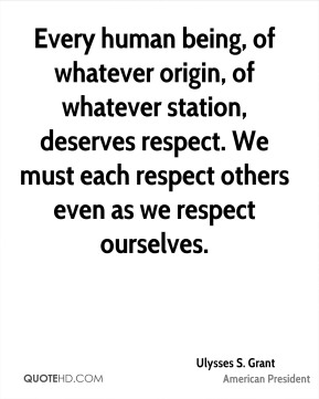 Ulysses S. Grant  - Every human being, of whatever origin, of whatever station, deserves respect. We must each respect others even as we respect ourselves.