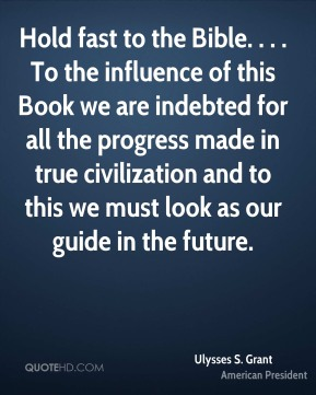 Ulysses S. Grant  - Hold fast to the Bible. . . . To the influence of this Book we are indebted for all the progress made in true civilization and to this we must look as our guide in the future.