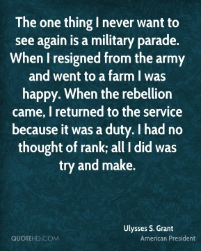 Ulysses S. Grant  - The one thing I never want to see again is a military parade. When I resigned from the army and went to a farm I was happy. When the rebellion came, I returned to the service because it was a duty. I had no thought of rank; all I did was try and make.