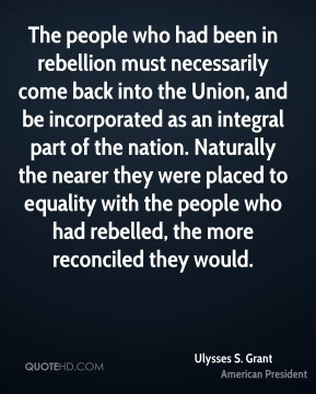Ulysses S. Grant  - The people who had been in rebellion must necessarily come back into the Union, and be incorporated as an integral part of the nation. Naturally the nearer they were placed to equality with the people who had rebelled, the more reconciled they would.